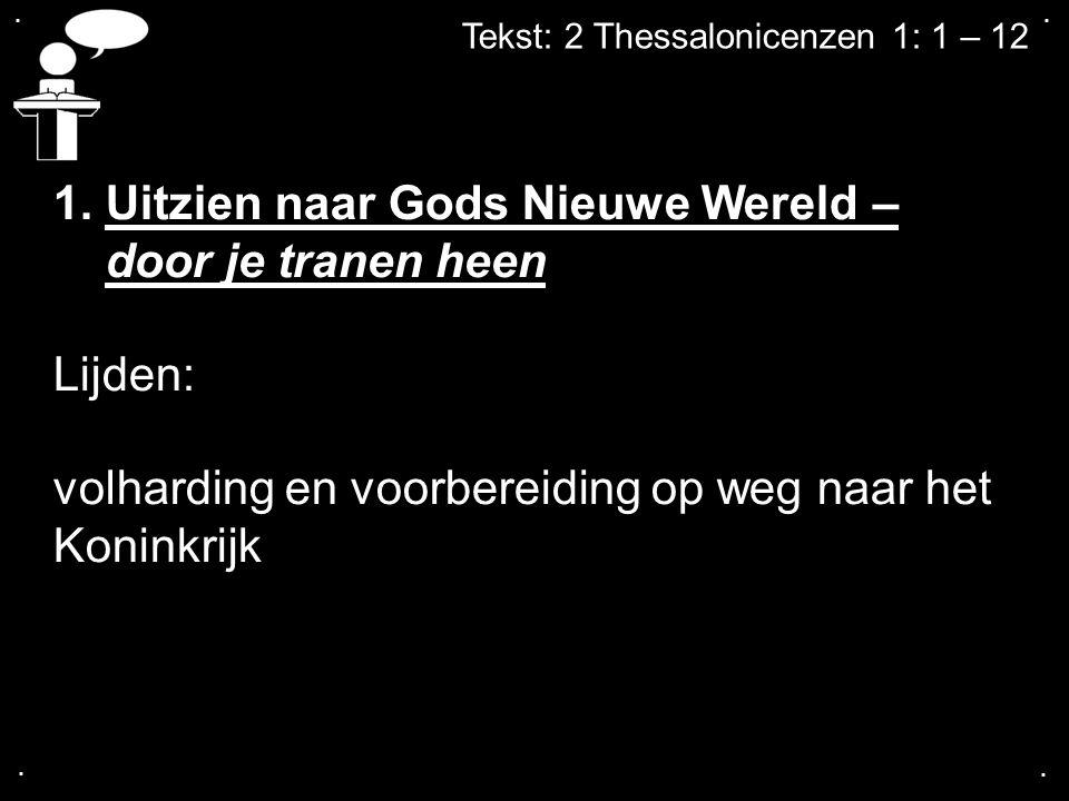 .... Tekst: 2 Thessalonicenzen 1: 1 – 12 1. Uitzien naar Gods Nieuwe Wereld – door je tranen heen Lijden: volharding en voorbereiding op weg naar het