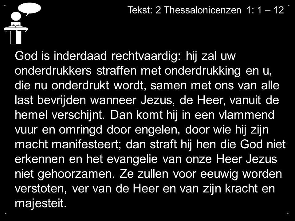 .... Tekst: 2 Thessalonicenzen 1: 1 – 12 God is inderdaad rechtvaardig: hij zal uw onderdrukkers straffen met onderdrukking en u, die nu onderdrukt wo