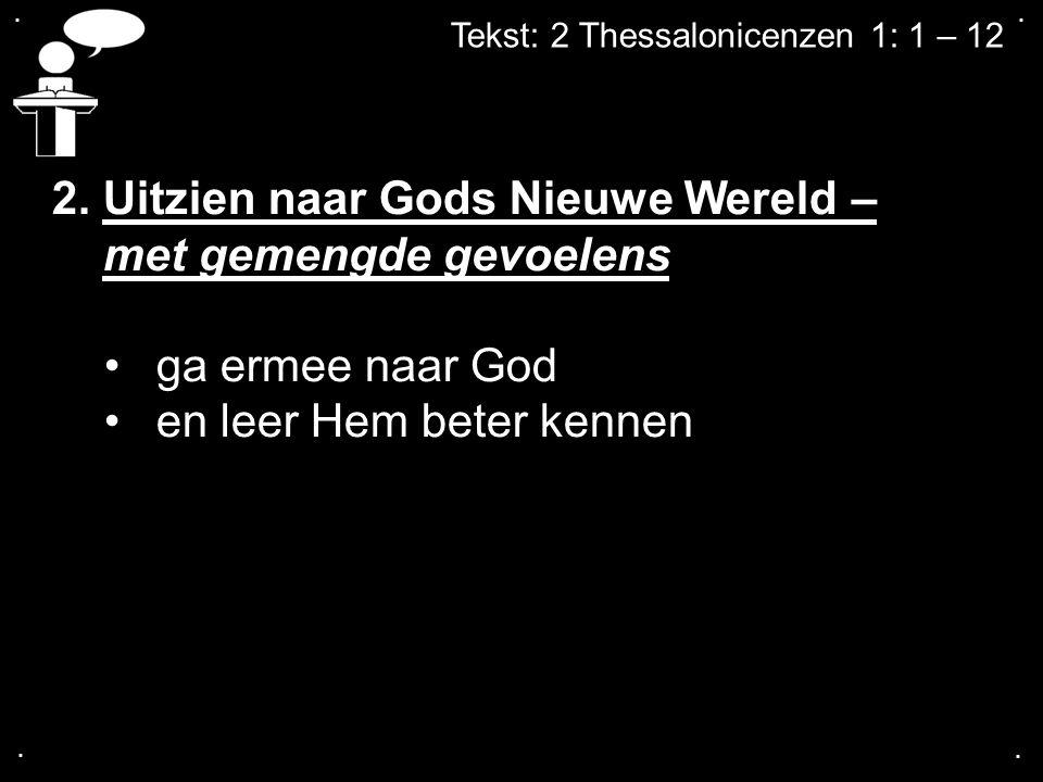 .... Tekst: 2 Thessalonicenzen 1: 1 – 12 2. Uitzien naar Gods Nieuwe Wereld – met gemengde gevoelens ga ermee naar God en leer Hem beter kennen