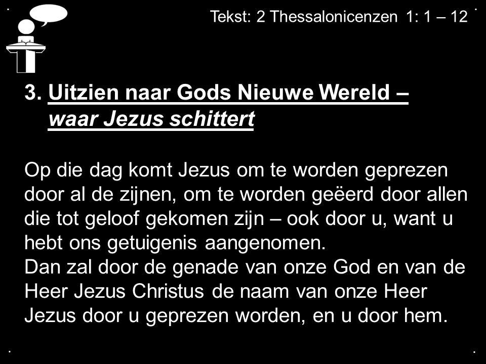 .... Tekst: 2 Thessalonicenzen 1: 1 – 12 3. Uitzien naar Gods Nieuwe Wereld – waar Jezus schittert Op die dag komt Jezus om te worden geprezen door al