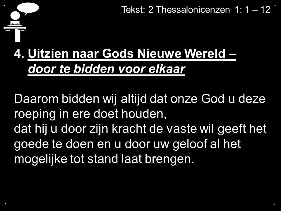 .... Tekst: 2 Thessalonicenzen 1: 1 – 12 4. Uitzien naar Gods Nieuwe Wereld – door te bidden voor elkaar Daarom bidden wij altijd dat onze God u deze