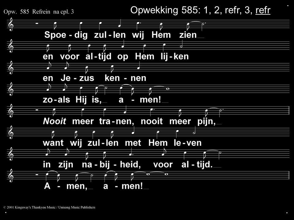 ... Opwekking 585: 1, 2, refr, 3, refr