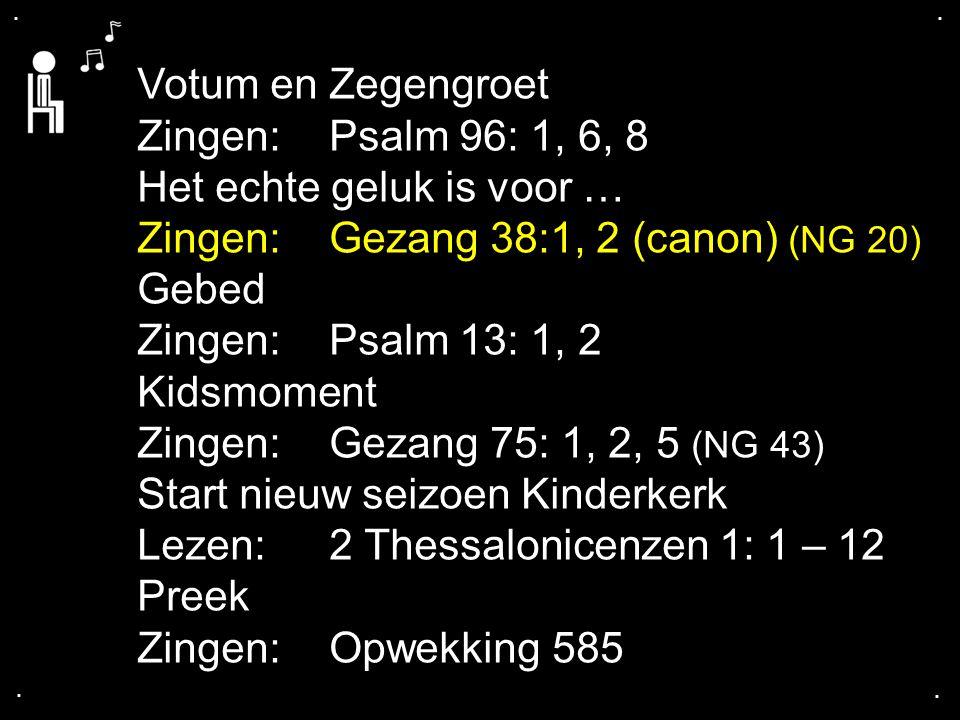 .... Votum en Zegengroet Zingen:Psalm 96: 1, 6, 8 Het echte geluk is voor … Zingen:Gezang 38:1, 2 (canon) (NG 20) Gebed Zingen:Psalm 13: 1, 2 Kidsmome