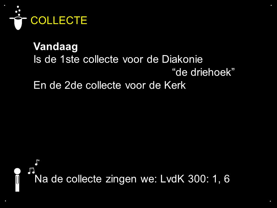 ".... COLLECTE Vandaag Is de 1ste collecte voor de Diakonie ""de driehoek"" En de 2de collecte voor de Kerk Na de collecte zingen we: LvdK 300: 1, 6"