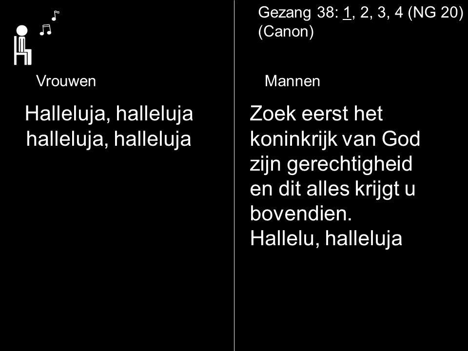 Gezang 38: 1, 2, 3, 4 (NG 20) (Canon) VrouwenMannen Zoek eerst het koninkrijk van God zijn gerechtigheid en dit alles krijgt u bovendien. Hallelu, hal