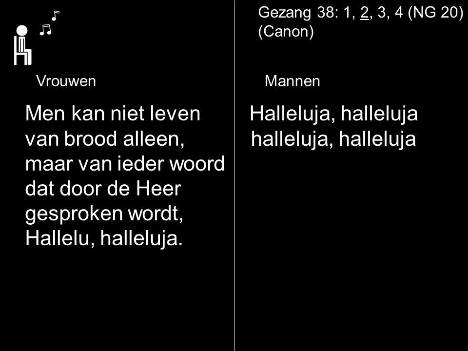 Gezang 38: 1, 2, 3, 4 (NG 20) (Canon) Halleluja, halleluja halleluja, halleluja Men kan niet leven van brood alleen, maar van ieder woord dat door de Heer gesproken wordt, Hallelu, halleluja.