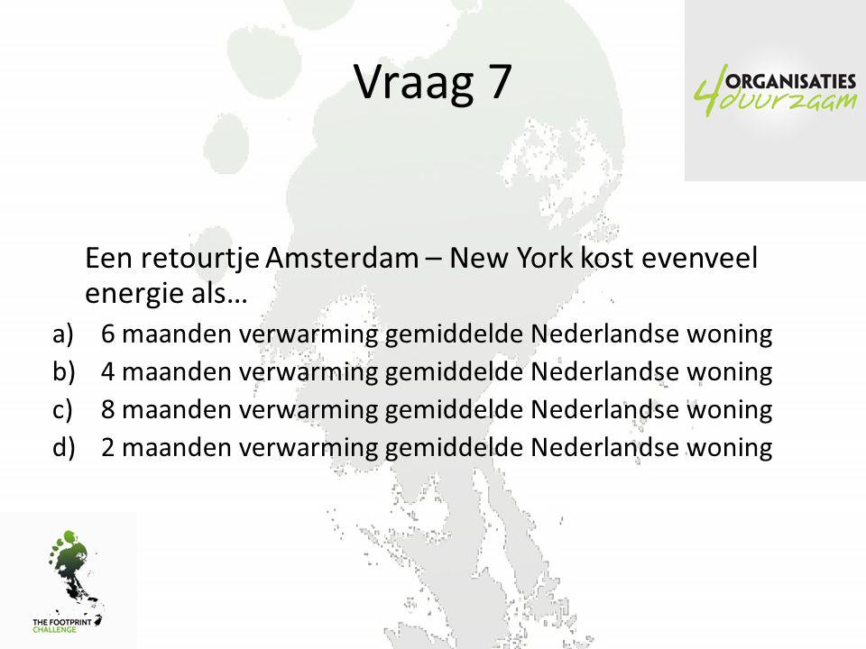 Vraag 7 Een retourtje Amsterdam – New York kost evenveel energie als… a)6 maanden verwarming gemiddelde Nederlandse woning b)4 maanden verwarming gemiddelde Nederlandse woning c)8 maanden verwarming gemiddelde Nederlandse woning d)2 maanden verwarming gemiddelde Nederlandse woning