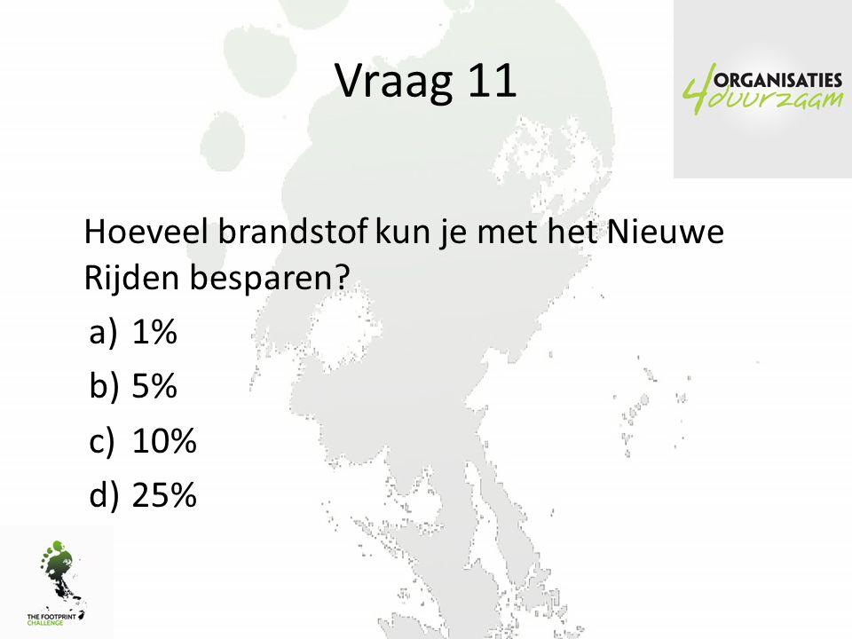 Vraag 11 Hoeveel brandstof kun je met het Nieuwe Rijden besparen? a)1% b)5% c)10% d)25%