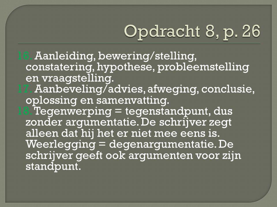 16. Aanleiding, bewering/stelling, constatering, hypothese, probleemstelling en vraagstelling. 17. Aanbeveling/advies, afweging, conclusie, oplossing