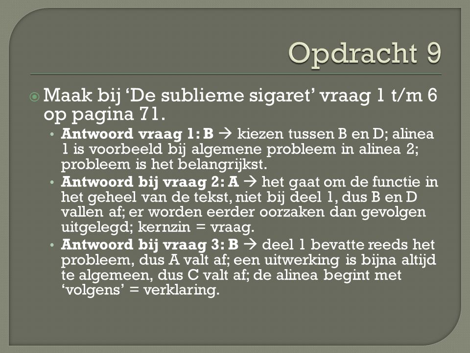  Maak bij 'De sublieme sigaret' vraag 1 t/m 6 op pagina 71. Antwoord vraag 1: B  kiezen tussen B en D; alinea 1 is voorbeeld bij algemene probleem i