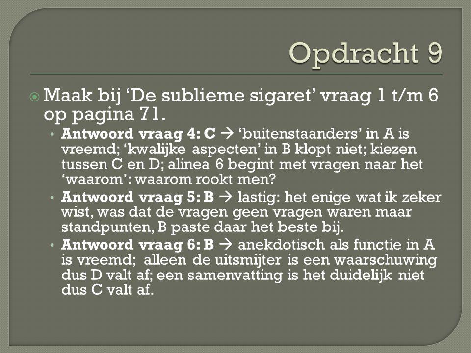  Maak bij 'De sublieme sigaret' vraag 1 t/m 6 op pagina 71. Antwoord vraag 4: C  'buitenstaanders' in A is vreemd; 'kwalijke aspecten' in B klopt ni