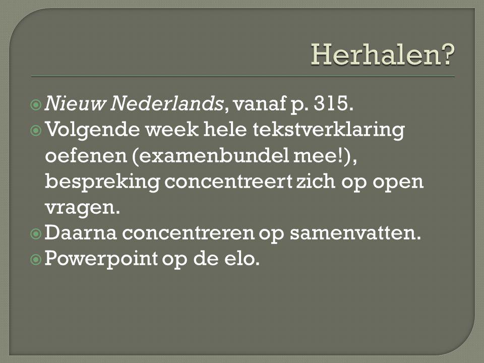  Nieuw Nederlands, vanaf p. 315.  Volgende week hele tekstverklaring oefenen (examenbundel mee!), bespreking concentreert zich op open vragen.  Daa