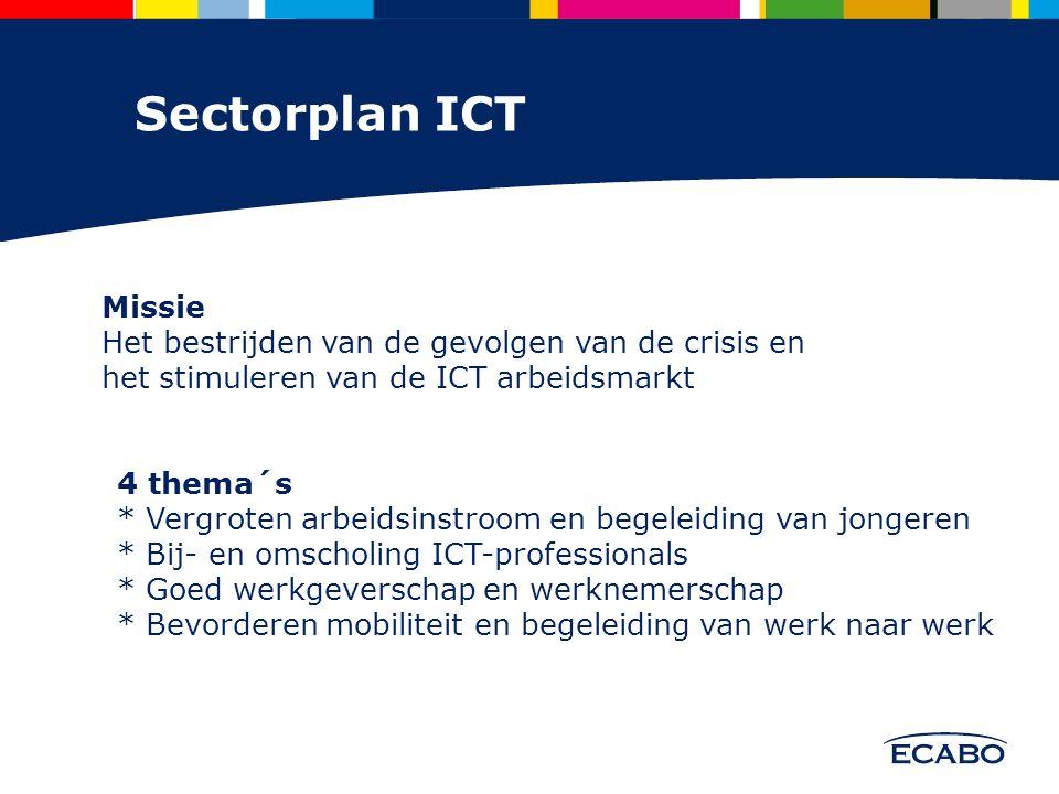 Sectorplan ICT Missie Het bestrijden van de gevolgen van de crisis en het stimuleren van de ICT arbeidsmarkt 4 thema´s * Vergroten arbeidsinstroom en begeleiding van jongeren * Bij- en omscholing ICT-professionals * Goed werkgeverschap en werknemerschap * Bevorderen mobiliteit en begeleiding van werk naar werk