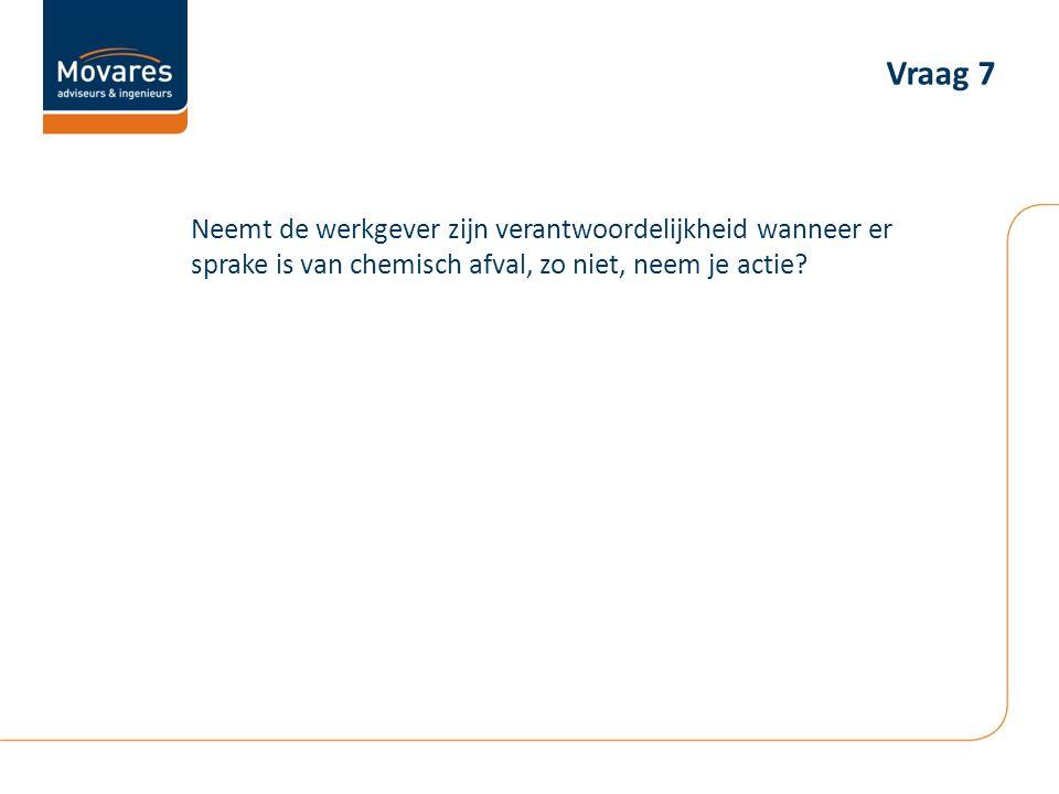 Vraag 7 Neemt de werkgever zijn verantwoordelijkheid wanneer er sprake is van chemisch afval, zo niet, neem je actie