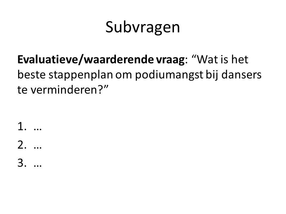 Subvragen Evaluatieve/waarderende vraag: Wat is het beste stappenplan om podiumangst bij dansers te verminderen? 1.… 2.… 3.…