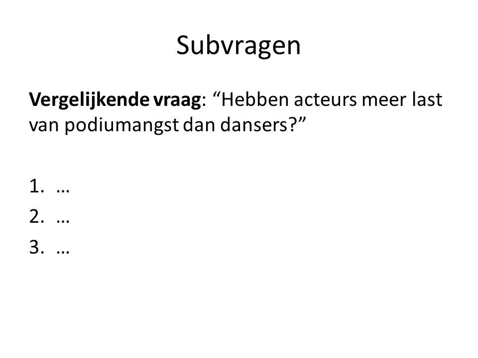 Subvragen Vergelijkende vraag: Hebben acteurs meer last van podiumangst dan dansers? 1.… 2.… 3.…