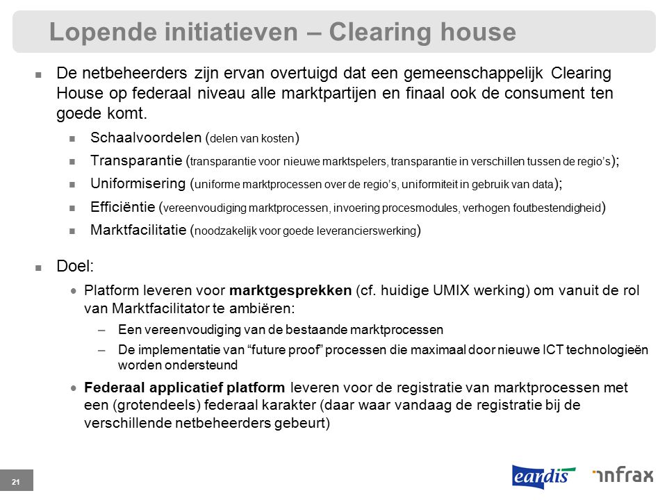 Lopende initiatieven – Clearing house 21 De netbeheerders zijn ervan overtuigd dat een gemeenschappelijk Clearing House op federaal niveau alle marktpartijen en finaal ook de consument ten goede komt.