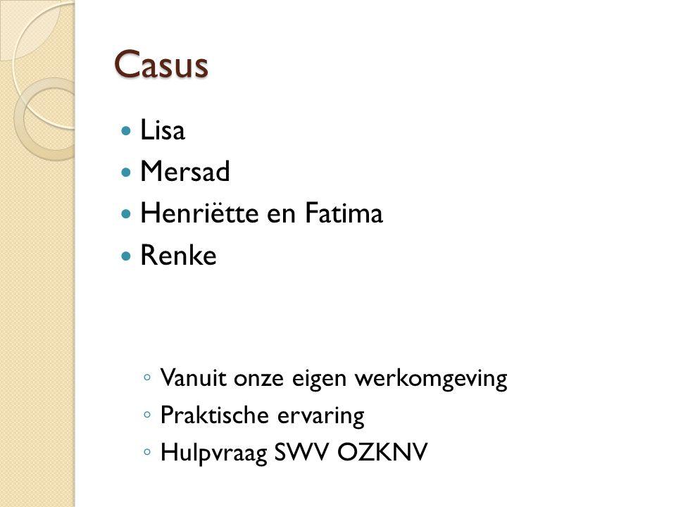 Casus Lisa Mersad Henriëtte en Fatima Renke ◦ Vanuit onze eigen werkomgeving ◦ Praktische ervaring ◦ Hulpvraag SWV OZKNV