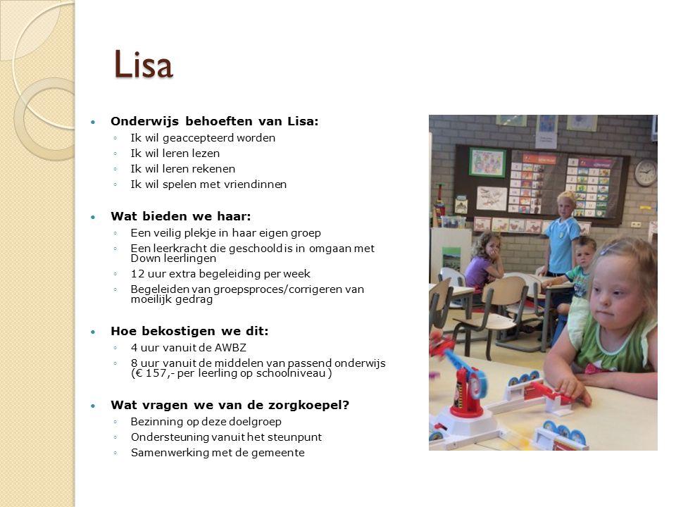 Lisa Onderwijs behoeften van Lisa: ◦Ik wil geaccepteerd worden ◦Ik wil leren lezen ◦Ik wil leren rekenen ◦Ik wil spelen met vriendinnen Wat bieden we haar: ◦Een veilig plekje in haar eigen groep ◦Een leerkracht die geschoold is in omgaan met Down leerlingen ◦12 uur extra begeleiding per week ◦Begeleiden van groepsproces/corrigeren van moeilijk gedrag Hoe bekostigen we dit: ◦4 uur vanuit de AWBZ ◦8 uur vanuit de middelen van passend onderwijs (€ 157,- per leerling op schoolniveau ) Wat vragen we van de zorgkoepel.