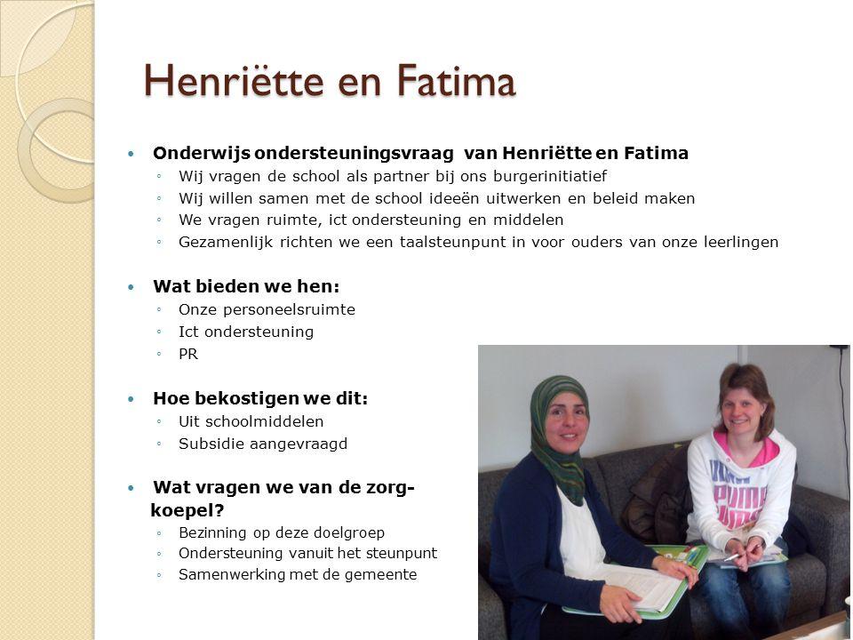 Henriëtte en Fatima Onderwijs ondersteuningsvraag van Henriëtte en Fatima ◦Wij vragen de school als partner bij ons burgerinitiatief ◦Wij willen samen met de school ideeën uitwerken en beleid maken ◦We vragen ruimte, ict ondersteuning en middelen ◦Gezamenlijk richten we een taalsteunpunt in voor ouders van onze leerlingen Wat bieden we hen: ◦Onze personeelsruimte ◦Ict ondersteuning ◦PR Hoe bekostigen we dit: ◦Uit schoolmiddelen ◦Subsidie aangevraagd Wat vragen we van de zorg- koepel.