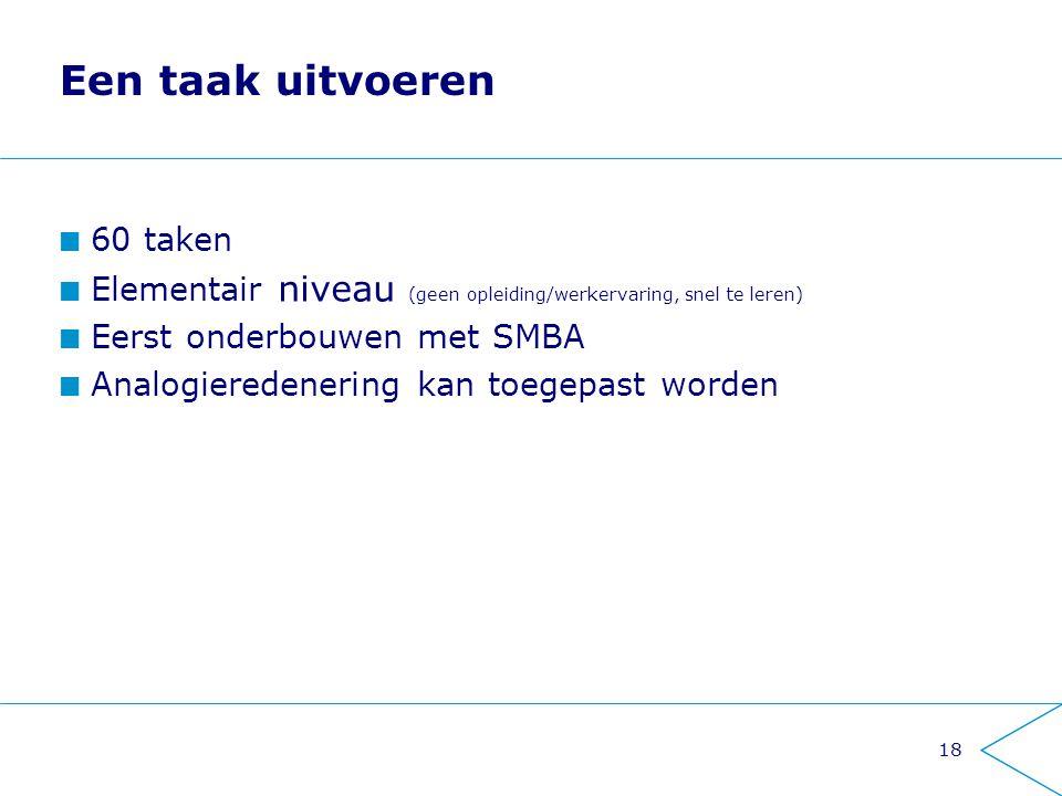 18 Een taak uitvoeren 60 taken Elementair niveau (geen opleiding/werkervaring, snel te leren) Eerst onderbouwen met SMBA Analogieredenering kan toegep