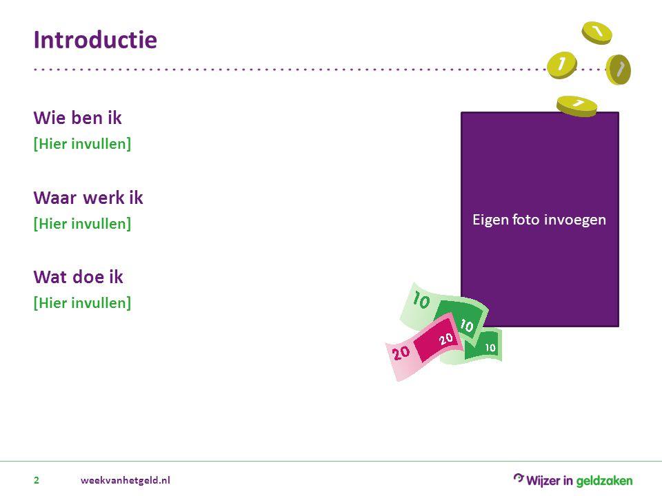 Introductie 2 Eigen foto invoegen weekvanhetgeld.nl Wie ben ik [Hier invullen] Waar werk ik [Hier invullen] Wat doe ik [Hier invullen]