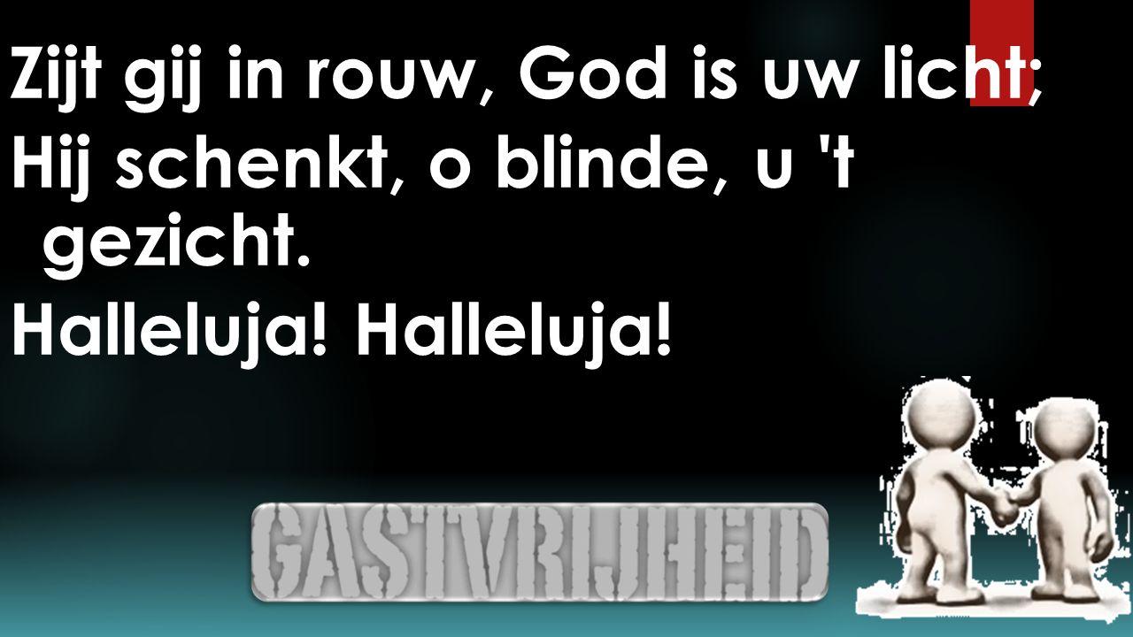 Zijt gij in rouw, God is uw licht; Hij schenkt, o blinde, u 't gezicht. Halleluja!