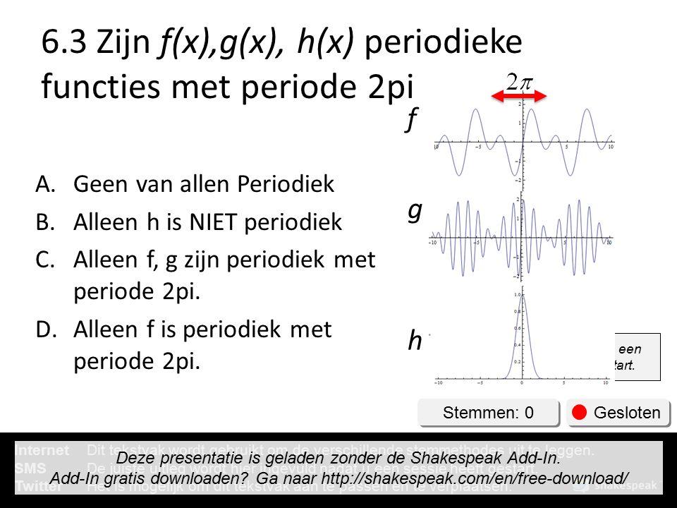 6.3 Zijn f(x),g(x), h(x) periodieke functies met periode 2pi A.Geen van allen Periodiek B.Alleen h is NIET periodiek C.Alleen f, g zijn periodiek met periode 2pi.