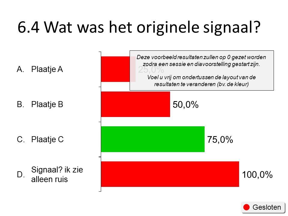 6.4 Wat was het originele signaal.Gesloten A. B. C.