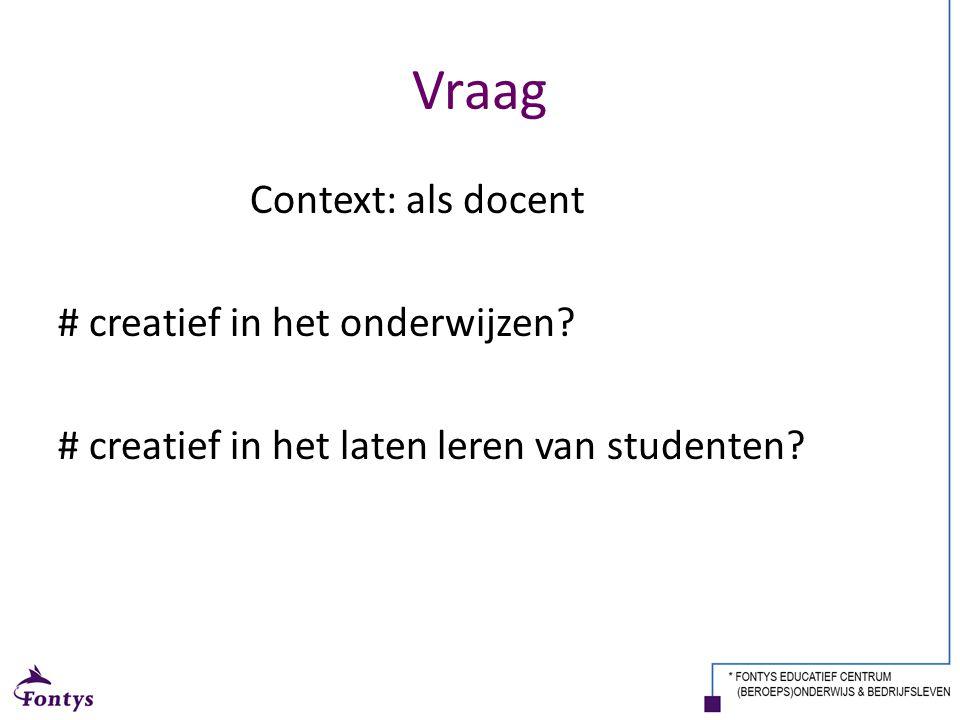 Vraag Context: als docent # creatief in het onderwijzen? # creatief in het laten leren van studenten?