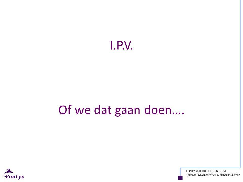 I.P.V. Of we dat gaan doen….