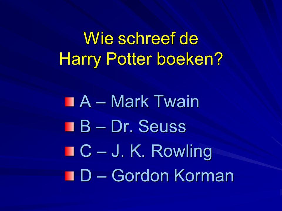 Wie schreef de Harry Potter boeken? A – Mark Twain A – Mark Twain B – Dr. Seuss B – Dr. Seuss C – J. K. Rowling C – J. K. Rowling D – Gordon Korman D