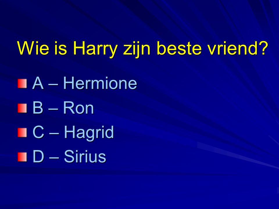 Wie is Harry zijn beste vriend? A – Hermione A – Hermione B – Ron B – Ron C – Hagrid C – Hagrid D – Sirius D – Sirius