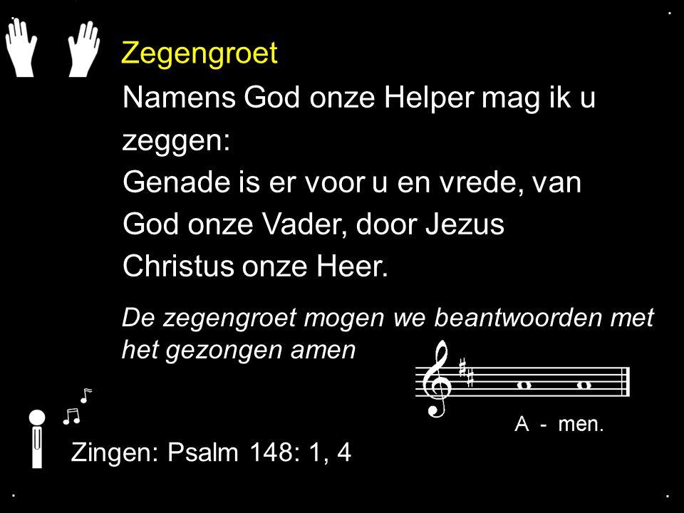 Zegengroet De zegengroet mogen we beantwoorden met het gezongen amen Zingen: Psalm 148: 1, 4.... Namens God onze Helper mag ik u zeggen: Genade is er
