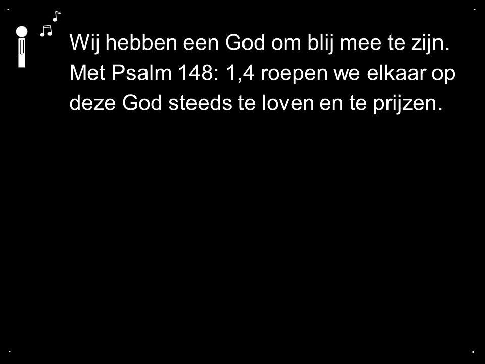 .... Wij hebben een God om blij mee te zijn. Met Psalm 148: 1,4 roepen we elkaar op deze God steeds te loven en te prijzen.