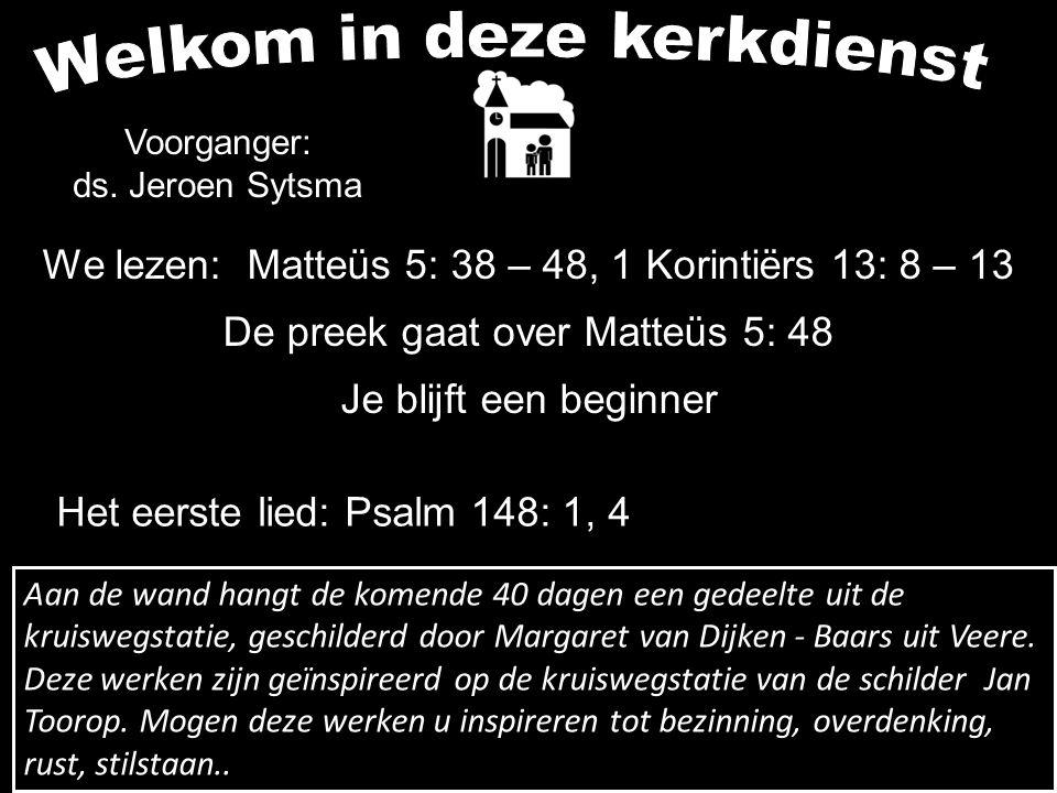 We lezen: Matteüs 5: 38 – 48, 1 Korintiërs 13: 8 – 13 De preek gaat over Matteüs 5: 48 Je blijft een beginner Voorganger: ds. Jeroen Sytsma Het eerste
