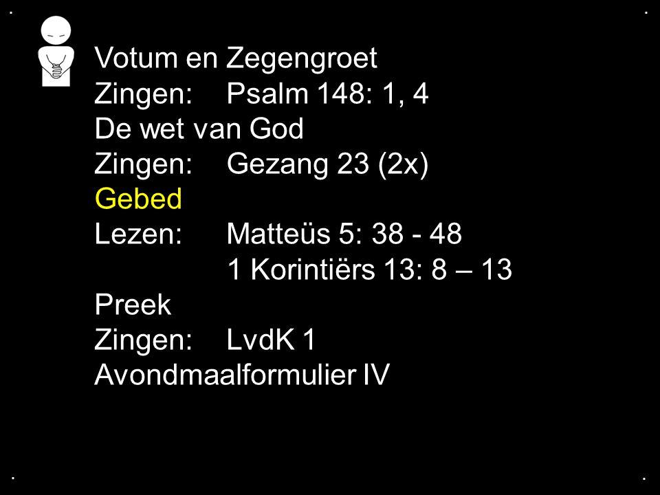 .... Votum en Zegengroet Zingen:Psalm 148: 1, 4 De wet van God Zingen:Gezang 23 (2x) Gebed Lezen: Matteüs 5: 38 - 48 1 Korintiërs 13: 8 – 13 Preek Zin