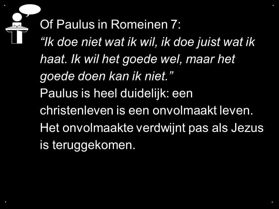 """.... Of Paulus in Romeinen 7: """"Ik doe niet wat ik wil, ik doe juist wat ik haat. Ik wil het goede wel, maar het goede doen kan ik niet."""" Paulus is hee"""