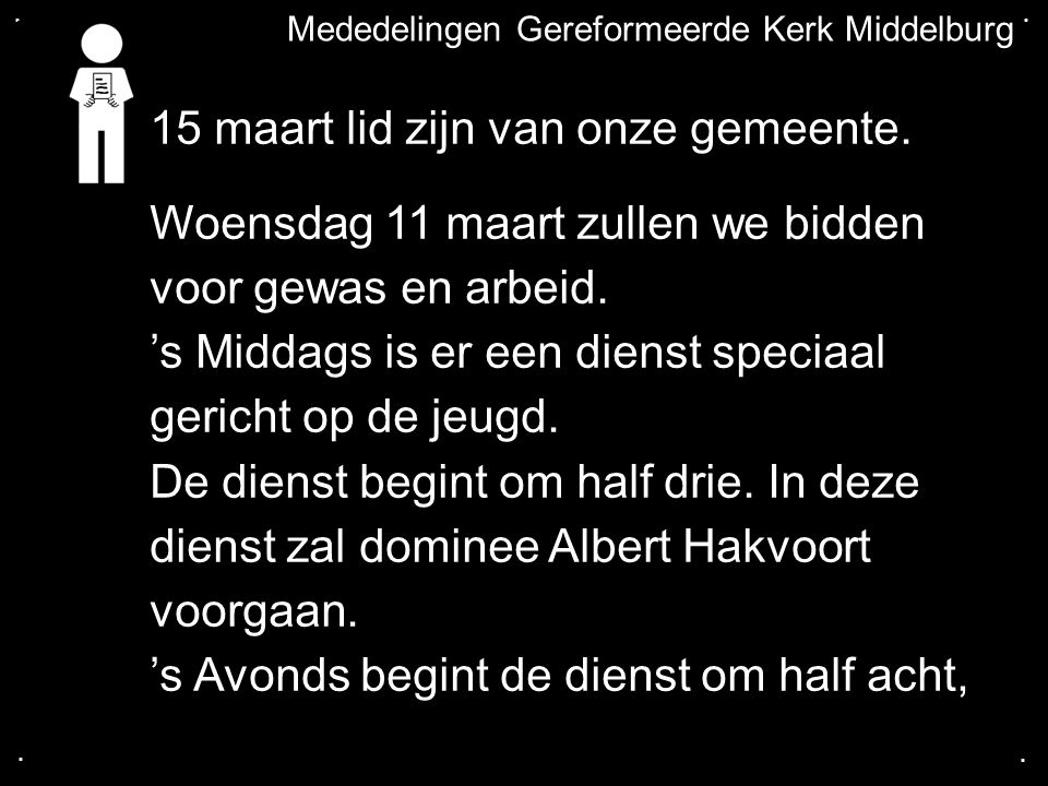 .... Mededelingen Gereformeerde Kerk Middelburg 15 maart lid zijn van onze gemeente. Woensdag 11 maart zullen we bidden voor gewas en arbeid. 's Midda