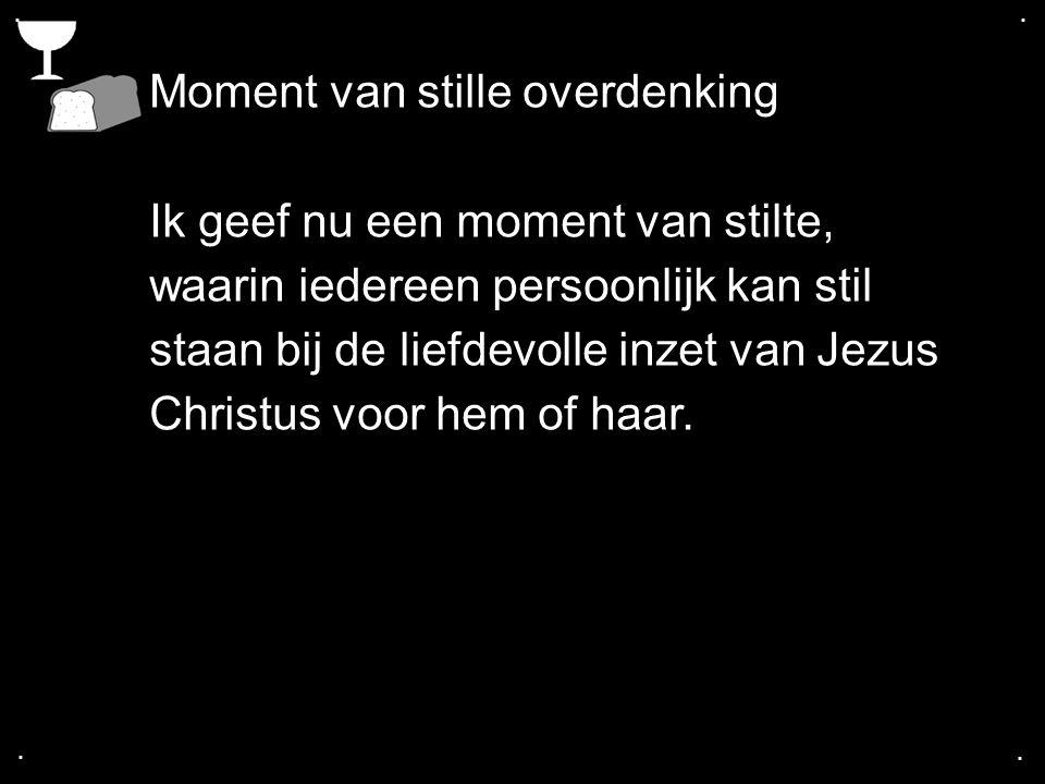 .... Moment van stille overdenking Ik geef nu een moment van stilte, waarin iedereen persoonlijk kan stil staan bij de liefdevolle inzet van Jezus Chr