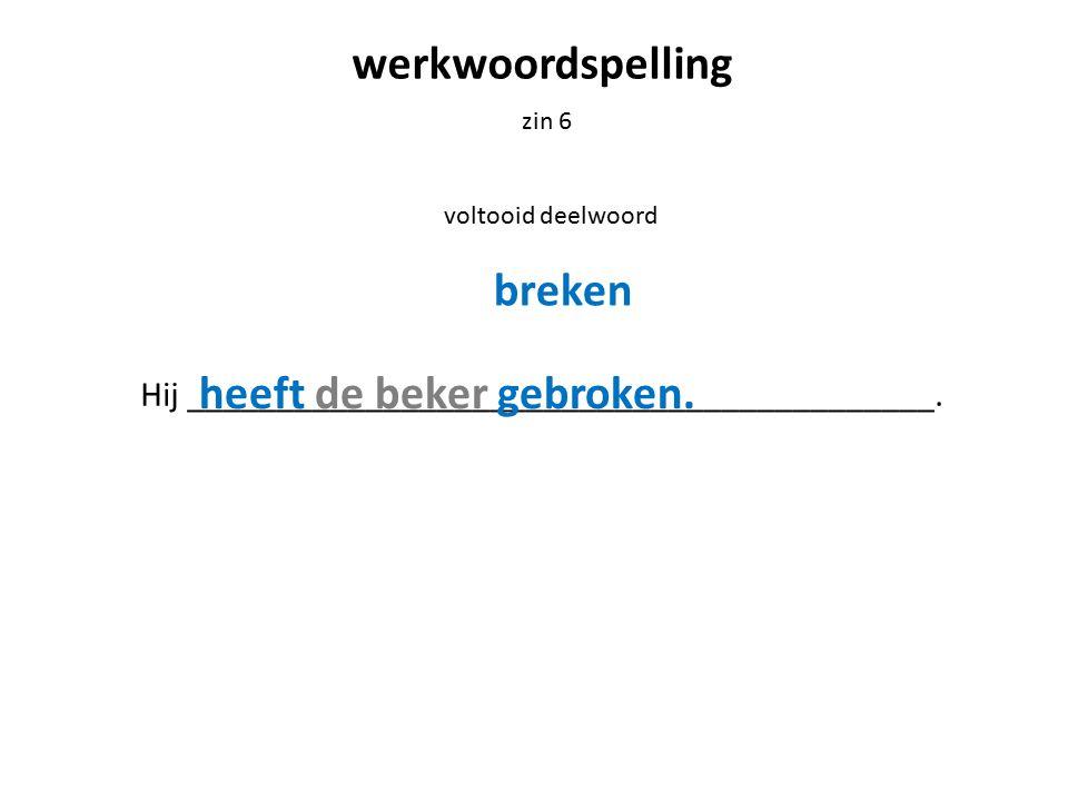 werkwoordspelling zin 6 voltooid deelwoord Hij __________________________________________. breken heeft de beker gebroken.