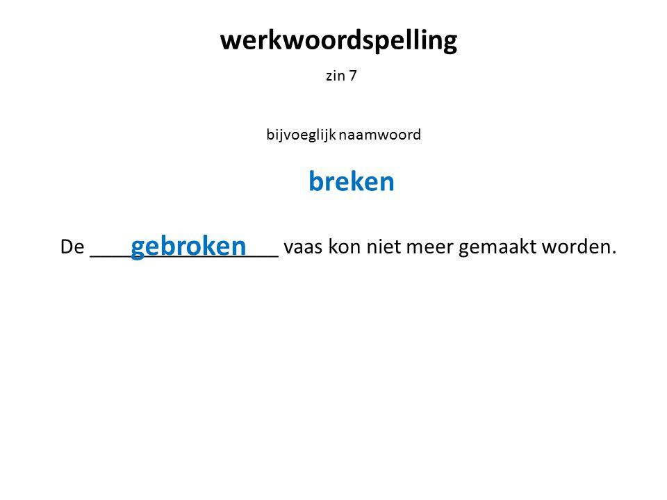 werkwoordspelling zin 7 bijvoeglijk naamwoord De _________________ vaas kon niet meer gemaakt worden. breken gebroken