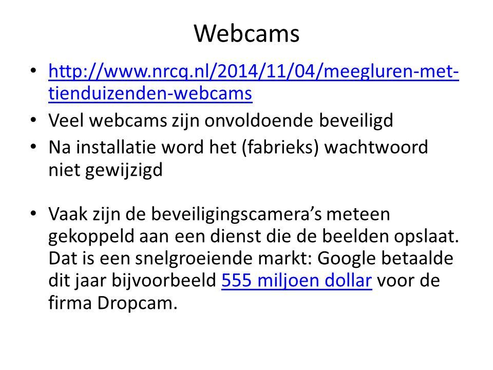 Webcams http://www.nrcq.nl/2014/11/04/meegluren-met- tienduizenden-webcams http://www.nrcq.nl/2014/11/04/meegluren-met- tienduizenden-webcams Veel webcams zijn onvoldoende beveiligd Na installatie word het (fabrieks) wachtwoord niet gewijzigd Vaak zijn de beveiligingscamera's meteen gekoppeld aan een dienst die de beelden opslaat.