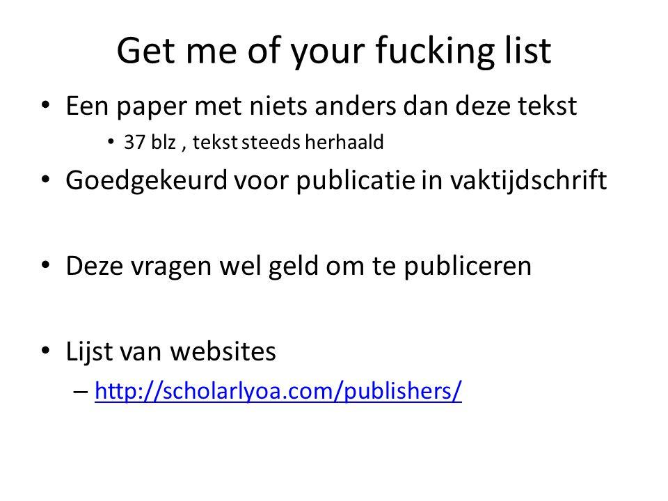 Get me of your fucking list Een paper met niets anders dan deze tekst 37 blz, tekst steeds herhaald Goedgekeurd voor publicatie in vaktijdschrift Deze vragen wel geld om te publiceren Lijst van websites – http://scholarlyoa.com/publishers/ http://scholarlyoa.com/publishers/