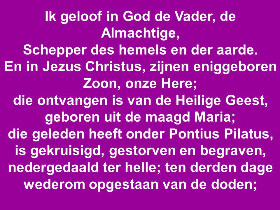 Ik geloof in God de Vader, de Almachtige, Schepper des hemels en der aarde. En in Jezus Christus, zijnen eniggeboren Zoon, onze Here; die ontvangen is