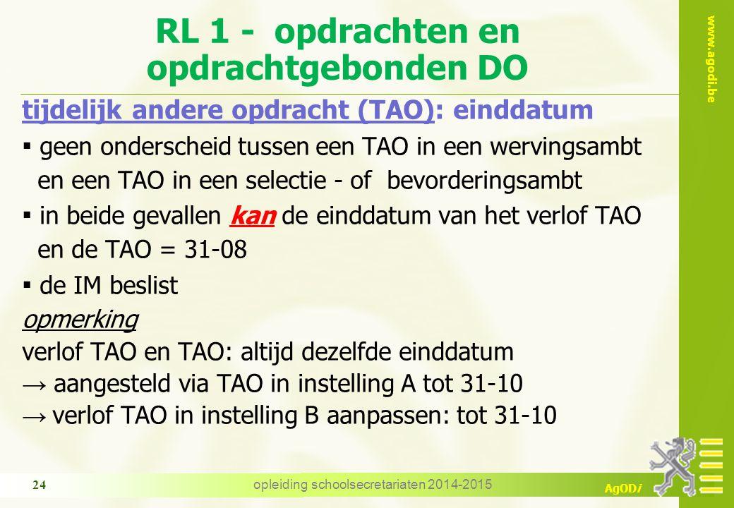 www.agodi.be AgODi RL 1 - opdrachten en opdrachtgebonden DO tijdelijk andere opdracht (TAO): einddatum ▪ geen onderscheid tussen een TAO in een wervingsambt en een TAO in een selectie - of bevorderingsambt ▪ in beide gevallen kan de einddatum van het verlof TAO en de TAO = 31-08 ▪ de IM beslist opmerking verlof TAO en TAO: altijd dezelfde einddatum → aangesteld via TAO in instelling A tot 31-10 → verlof TAO in instelling B aanpassen: tot 31-10 24 opleiding schoolsecretariaten 2014-2015