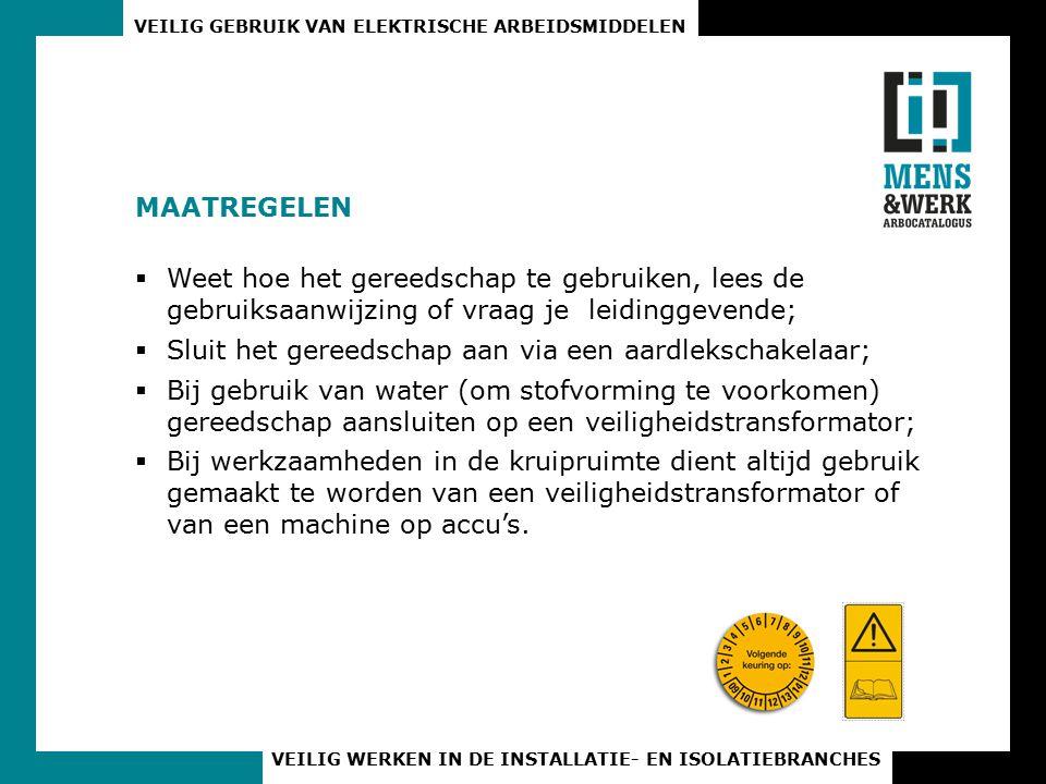 VEILIG GEBRUIK VAN ELEKTRISCHE ARBEIDSMIDDELEN VEILIG WERKEN IN DE INSTALLATIE- EN ISOLATIEBRANCHES MAATREGELEN  Gereedschap moet dubbel geïsoleerd zijn;  Kabelhaspels die buiten gebruikt worden moeten ten minste spatwaterdicht zijn (IP4X);  Kabelhaspels dienen altijd geheel uitgerold te zijn.
