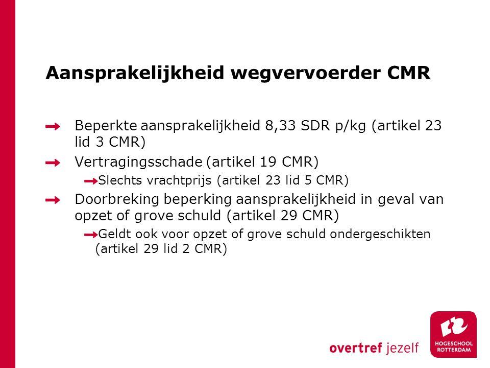 Aansprakelijkheid wegvervoerder CMR Beperkte aansprakelijkheid 8,33 SDR p/kg (artikel 23 lid 3 CMR) Vertragingsschade (artikel 19 CMR) Slechts vrachtp