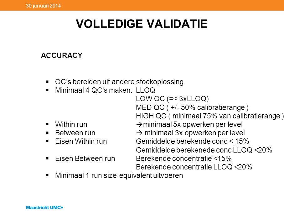 VOLLEDIGE VALIDATIE 30 januari 2014 ACCURACY  QC's bereiden uit andere stockoplossing  Minimaal 4 QC's maken: LLOQ LOW QC (=< 3xLLOQ) MED QC ( +/- 5