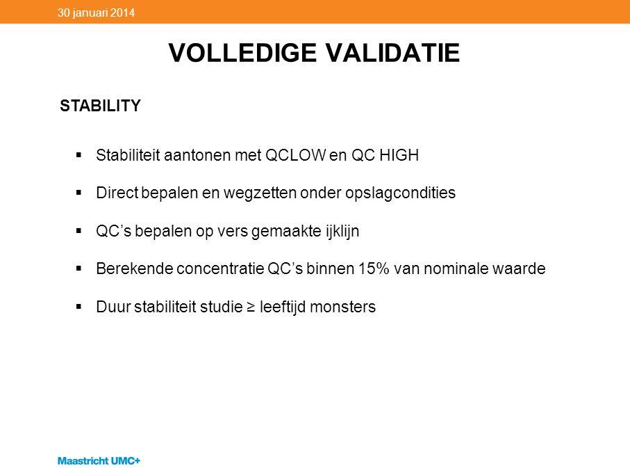 VOLLEDIGE VALIDATIE 30 januari 2014 STABILITY  Stabiliteit aantonen met QCLOW en QC HIGH  Direct bepalen en wegzetten onder opslagcondities  QC's b